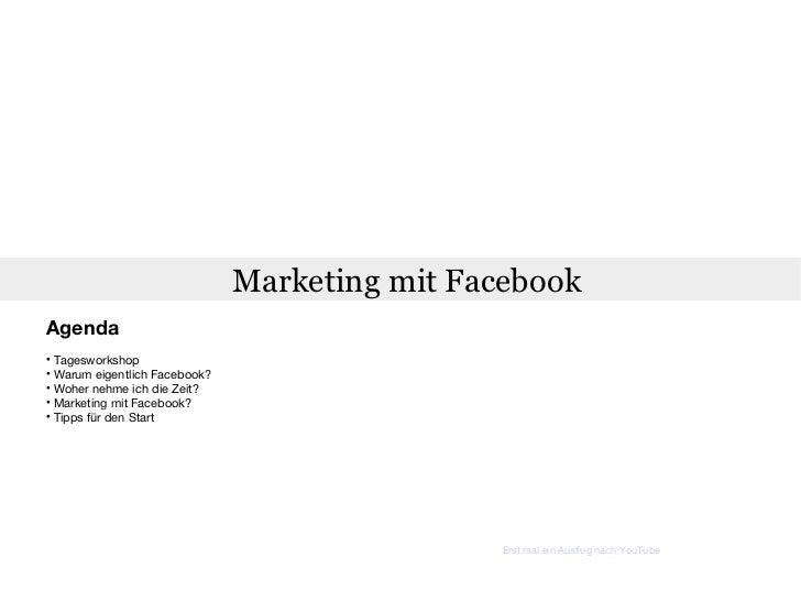 Marketing mit Facebook <ul><li>Agenda </li></ul><ul><li>Tagesworkshop </li></ul><ul><li>Warum eigentlich Facebook? </li></...