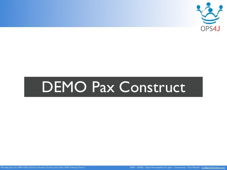 DEMO Pax Construct    Monday, June 22, 2009 OSGi DevCon Europe Zurich, June 22nd, 2009. Filmcity, Track 1   2009 - OPS4J -...