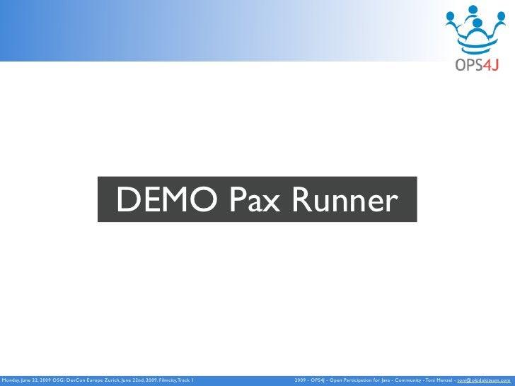 DEMO Pax Runner    Monday, June 22, 2009 OSGi DevCon Europe Zurich, June 22nd, 2009. Filmcity, Track 1   2009 - OPS4J - Op...