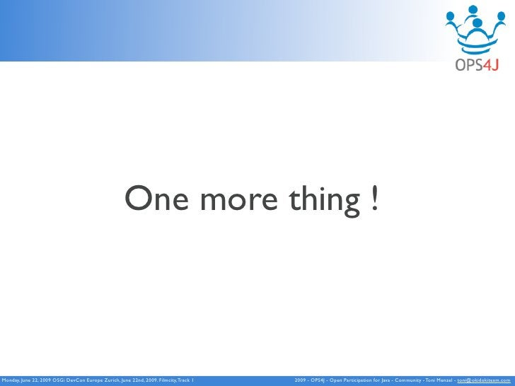 One More Thing !                                                One more thing    Monday, June 22, 2009 OSGi DevCon Europe...