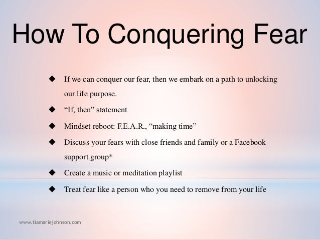 how to conquer your fear Me, too i've deeply felt all three of those exact fears, along with many others but  those fears are just a few i've started overcoming using a little.