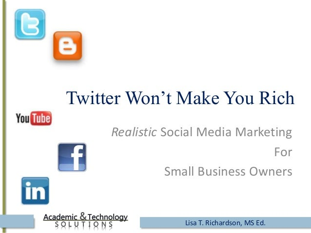 Twitter Won't Make You Rich Realistic Social Media Marketing For Small Business Owners Lisa T. Richardson, MS Ed.