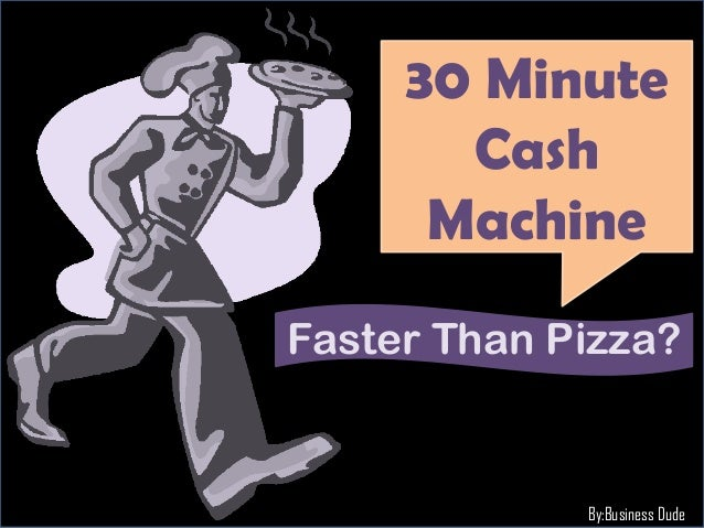30 Minute       Cash      MachineFaster Than Pizza?             By:Business Dude