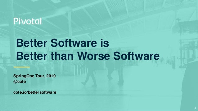 Better Software is Better than Worse Software SpringOne Tour, 2019 @cote cote.io/bettersoftware 1