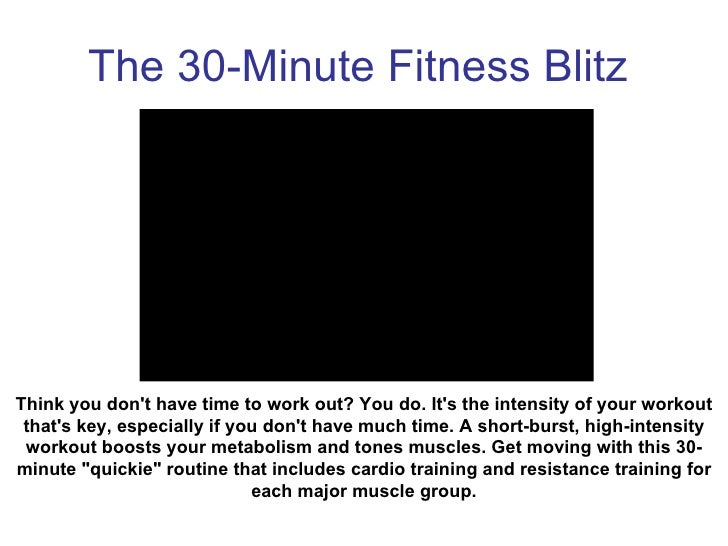 The 30-Minute Fitness Blitz Think you don't have time to work out? You do. It's the intensity of your workout that's key, ...