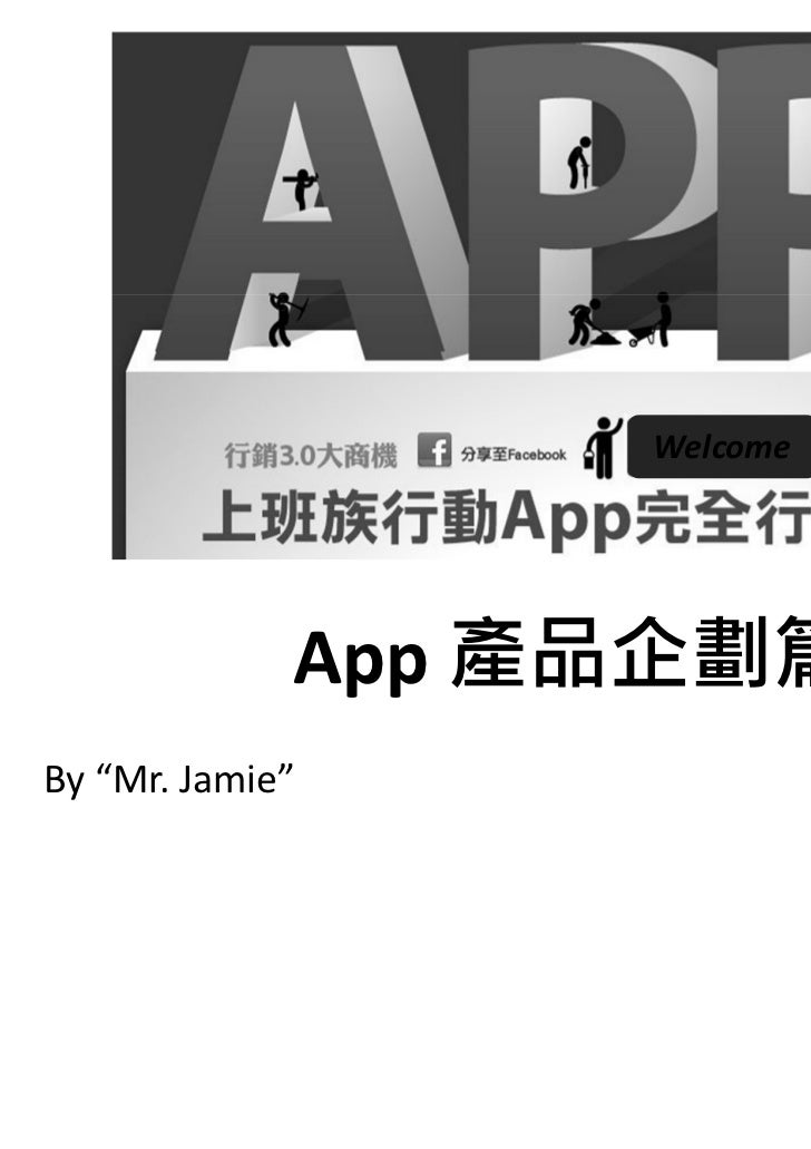 "Welcome             App 產品企劃篇By ""Mr. Jamie"""