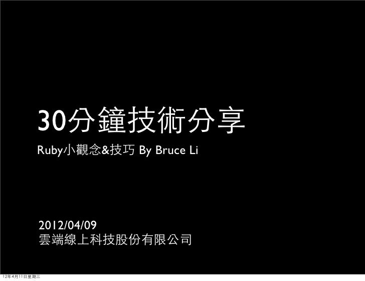 30分鐘技術分享         Ruby小觀念&技巧 By Bruce Li          2012/04/09          雲端線上科技股份有限公司12年4月11日星期三