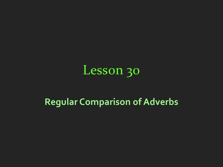Lesson 30Regular Comparison of Adverbs