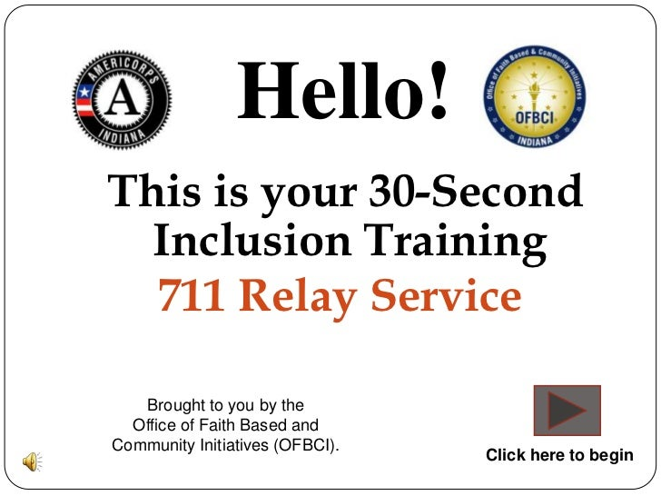 Hello!This is your 30-Second  Inclusion Training  711 Relay Service   Brought to you by the  Office of Faith Based andComm...