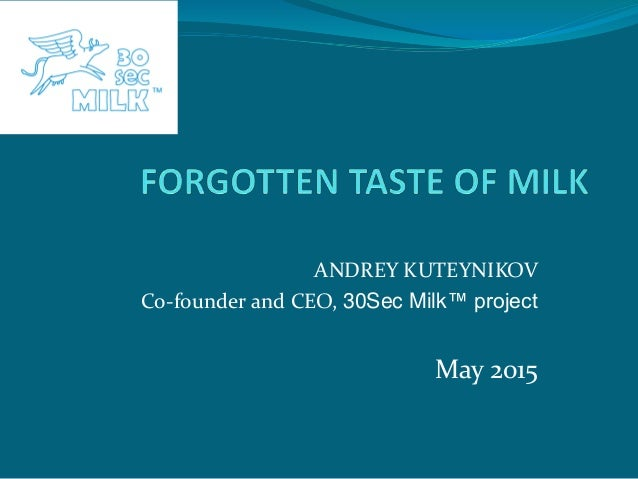 ANDREY KUTEYNIKOV Co-founder and CEO, 30Sec Milk™ project May 2015