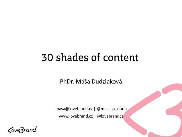 30 shades of content PhDr. Máša Dudziaková masa@lovebrand.cz | @mascha_dudu www.lovebrand.cz | @lovebrandcz