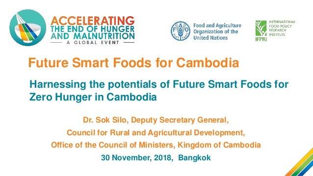Future Smart Foods for Cambodia Harnessing the potentials of Future Smart Foods for Zero Hunger in Cambodia Dr. Sok Silo, ...