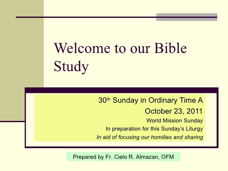 Welcome to our Bible Study 30 th  Sunday in Ordinary Time A October 23, 2011 World Mission Sunday In preparation for this ...