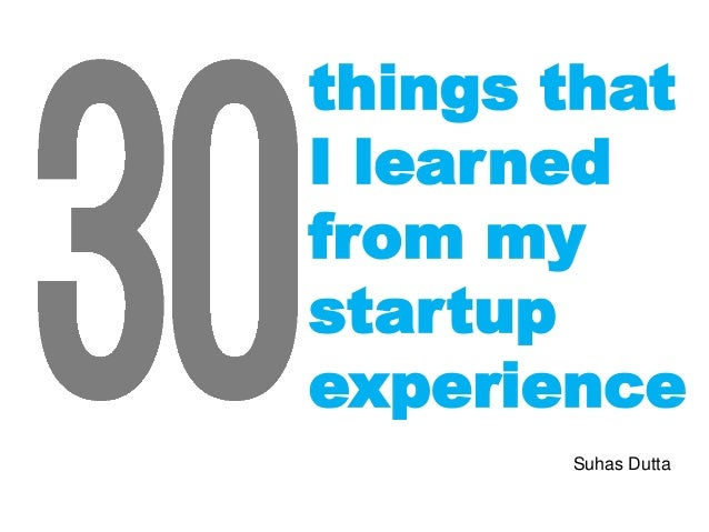 things that I learned from my startup experience Suhas Dutta