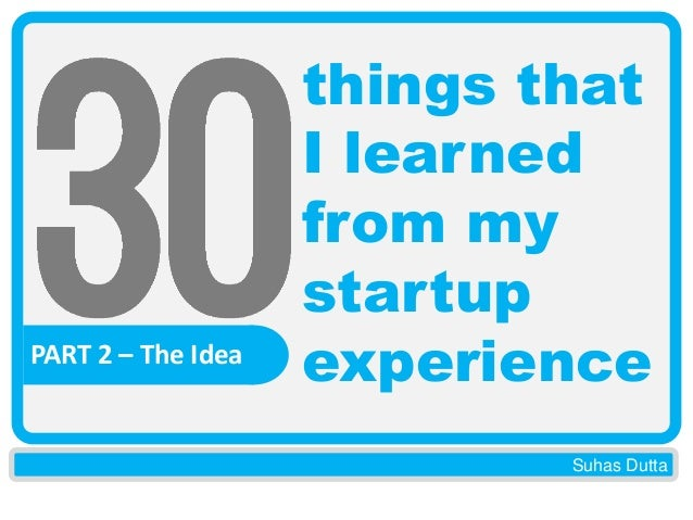 PART 2 – The Idea  things that I learned from my startup experience Suhas Dutta