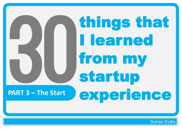 PART 3 – The Start  things that I learned from my startup experience Suhas Dutta