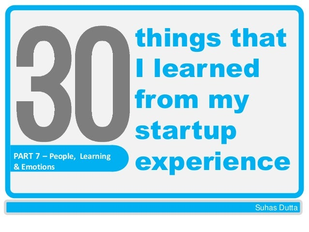 PART 7 – People, Learning & Emotions  things that I learned from my startup experience Suhas Dutta