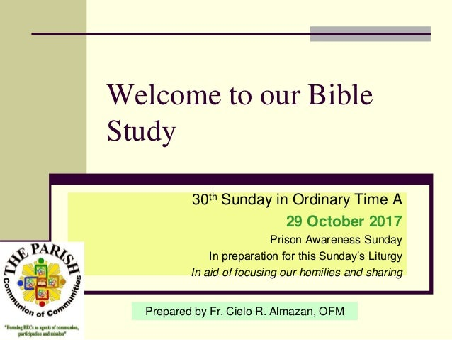 Welcome to our Bible Study 30th Sunday in Ordinary Time A 29 October 2017 Prison Awareness Sunday In preparation for this ...