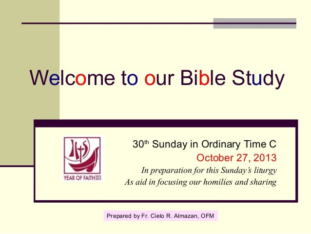 Welcome to our Bible Study 30th Sunday in Ordinary Time C October 27, 2013 In preparation for this Sunday's liturgy As aid...