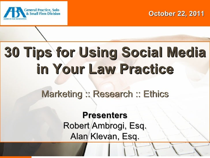 Session Title Presenters {Name} {Name} October 22, 2011 PRESENTED BY THE 30 Tips for Using Social Media in Your Law Practi...