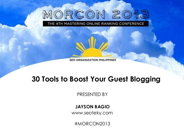 30 Tools to Boost Your Guest Blogging PRESENTED BY JAYSON BAGIO www.seoteky.com #MORCON2013