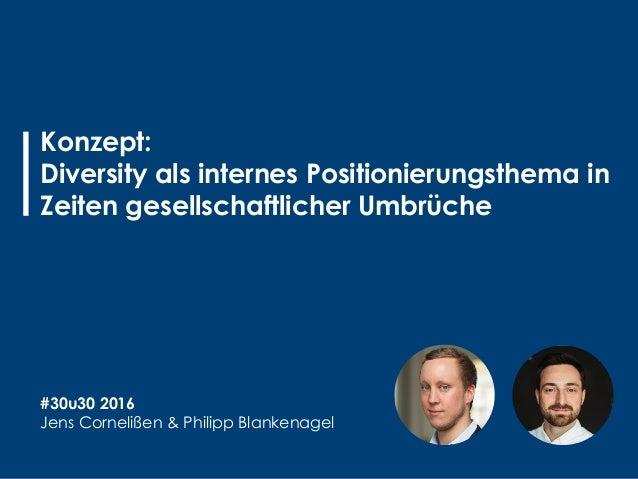 Konzept: Diversity als internes Positionierungsthema in Zeiten gesellschaftlicher Umbrüche #30u30 2016 Jens Cornelißen & P...
