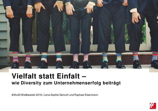 #30u30 Wettbewerb 2016 | Lena-Sophie Demuth und Raphael Eisenmann Vielfalt statt Einfalt – wie Diversity zum Unternehmense...