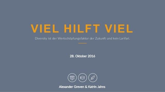 28. Oktober 2016 VIEL HILFT VIEL Diversity ist der Wertschöpfungsfaktor der Zukun@ und kein Larifari. Alexander Greven & K...