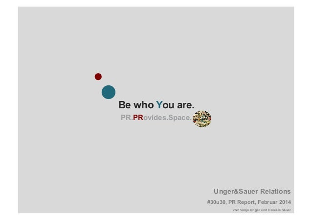 Be who You are. PR.PRovides.Space. Unger&Sauer Relations #30u30, PR Report, Februar 2014 von Vanja Unger und Daniela Sauer