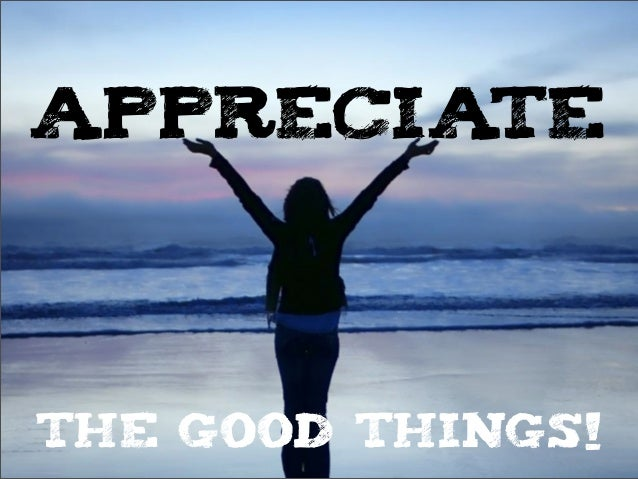 APPRECIATETHE GOOD THINGS!