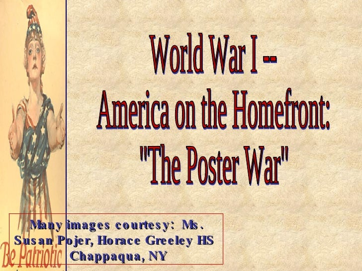 "World War I -- America on the Homefront: ""The Poster War"" Many images courtesy:  Ms. Susan Pojer, Horace Greeley..."