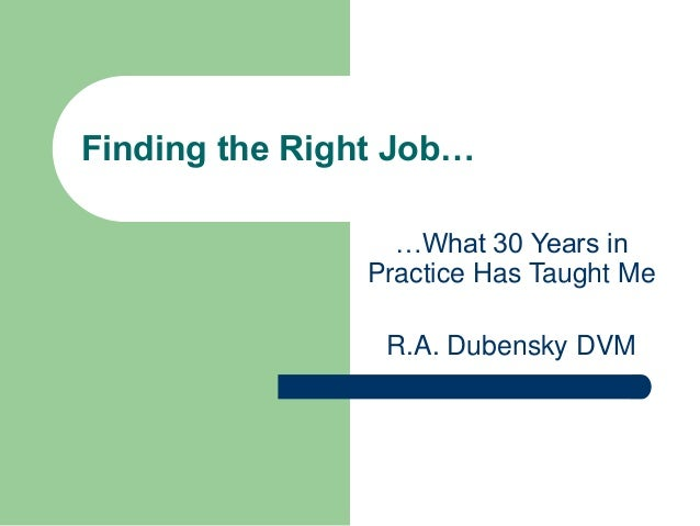 Finding the Right Job… …What 30 Years in Practice Has Taught Me R.A. Dubensky DVM
