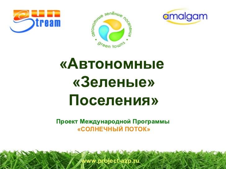 «Автономные  «Зеленые» Поселения»  Проект Международной Программы  «СОЛНЕЧНЫЙ ПОТОК» www.project-azp.ru