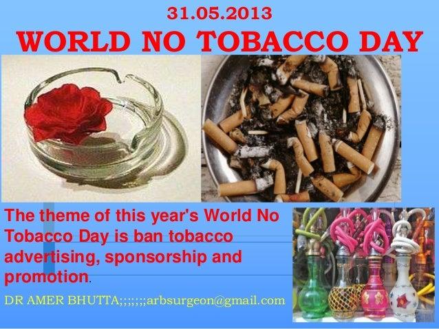 31.05.2013WORLD NO TOBACCO DAYDR AMER BHUTTA;;;;;;;arbsurgeon@gmail.comThe theme of this years World NoTobacco Day is ban ...
