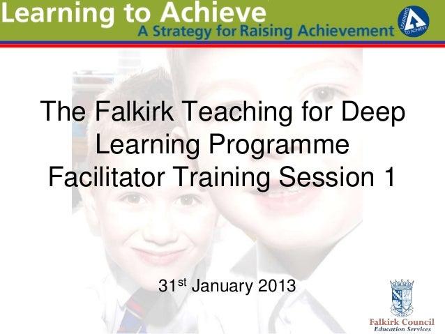 The Falkirk Teaching for Deep    Learning ProgrammeFacilitator Training Session 1         31st January 2013