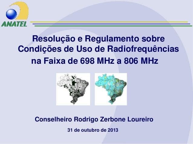 Resolução e Regulamento sobre Condições de Uso de Radiofrequências na Faixa de 698 MHz a 806 MHz  Conselheiro Rodrigo Zerb...