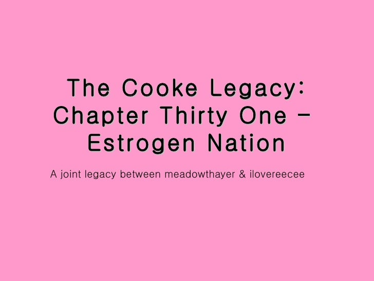 The Cooke Legacy: Chapter Thirty One –  Estrogen Nation <ul><li>A joint legacy between meadowthayer & ilovereecee </li></ul>