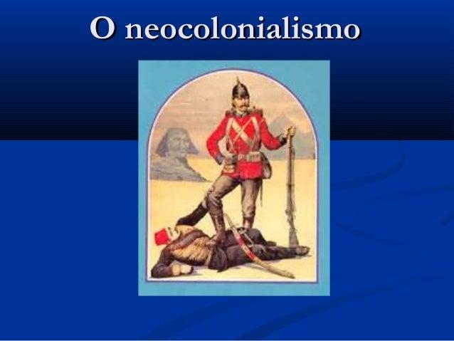 O neocolonialismoO neocolonialismo
