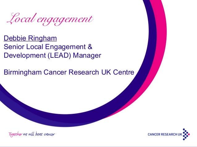 Local engagement Debbie Ringham Senior Local Engagement & Development (LEAD) Manager Birmingham Cancer Research UK Centre