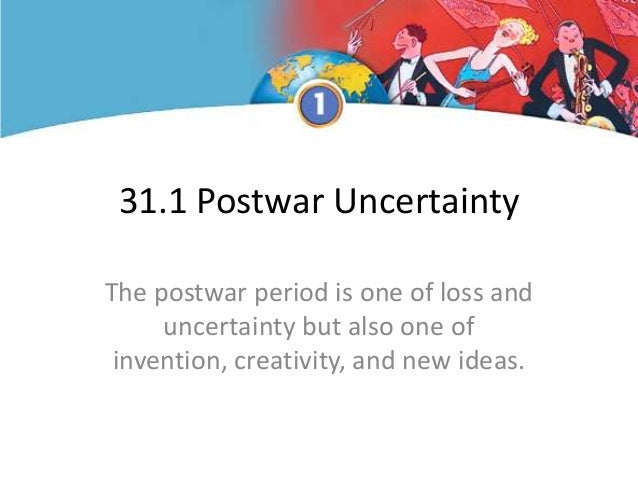 31.1 Postwar Uncertainty The postwar period is one of loss and uncertainty but also one of invention, creativity, and new ...
