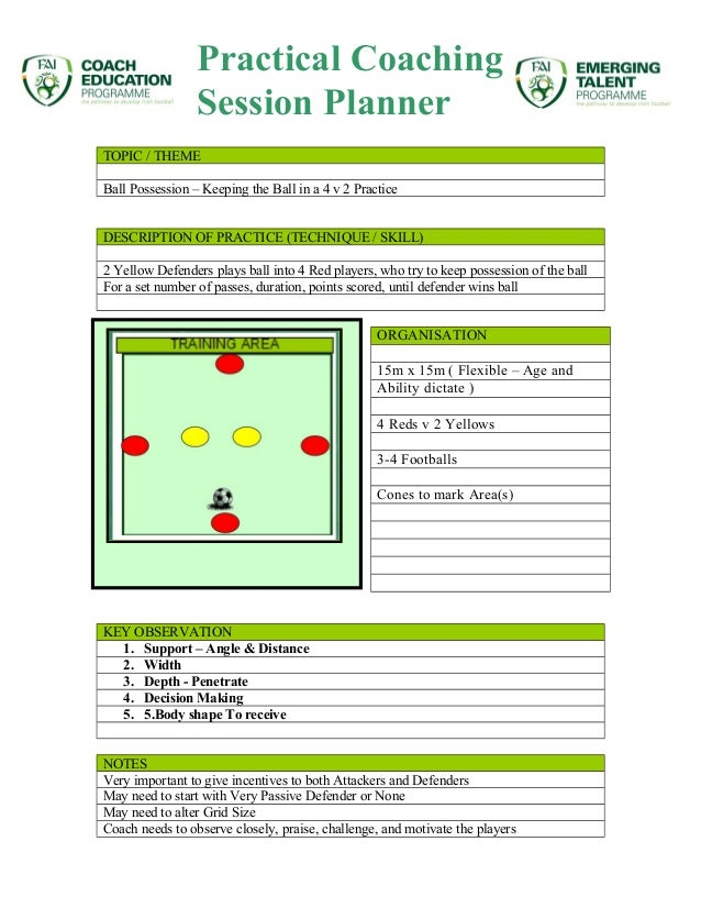 Practical Coaching  Session Planner  TOPIC / THEME  Ball Possession – Keeping the Ball in a 4 v 2 Practice  DESCRIPTION OF...