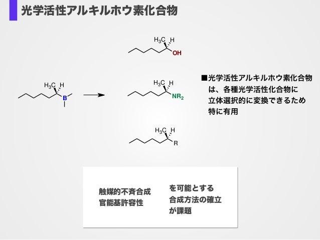 B H3C H OH H3C H NR2 H3C H R H3C H ■光学活性アルキルホウ素化合物 は、各種光学活性化合物に 立体選択的に変換できるため 特に有用 光学活性アルキルホウ素化合物 触媒的不斉合成 官能基許容性 を可能...