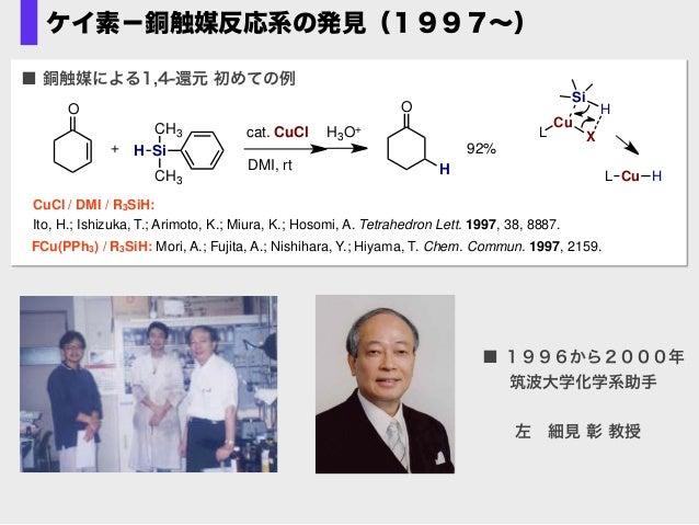 ケイ素−銅触媒反応系の発見(1997∼) ■ 銅触媒による1,4-還元 初めての例 CuCl / DMI / R3SiH: Ito, H.; Ishizuka, T.; Arimoto, K.; Miura, K.; Hosomi, A. Te...