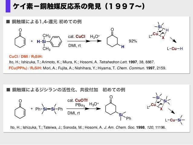 ケイ素−銅触媒反応系の発見(1997∼) ■ 銅触媒によるジシランの活性化、共役付加初めての例 Si Ph+ cat. CuOTf PBu3 DMI, rt H3O+ O SiPh O Si Ph Ito, H.; Ishizuka, T.;...