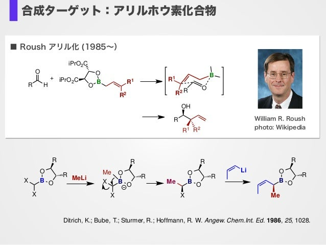 合成ターゲット:アリルホウ素化合物 ■ Roush アリル化 (1985∼) William R. Roush photo: Wikipedia B R1 R2 O O iPrO2C iPrO2C R H O R OH R1 R2 O B R ...