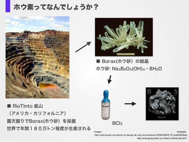 ホウ素ってなんでしょうか? ■ RioTinto 鉱山 (アメリカ・カリフォルニア) 露天掘りでBorax(ホウ砂)を採掘 世界で年間180万トン程度が生産される ■ Borax(ホウ砂)の結晶 ホウ砂: Na2B4O5(OH)4・8H2O B...