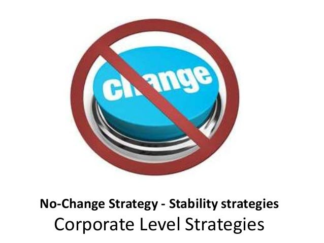 stability strategy The no-change strategy, as the name itself suggests, is the stability strategy followed when an organization aims at maintaining the present business definition simply, the decision of not doing anything new and continuing with the existing business operations and the practices referred to as a no-change strategy.