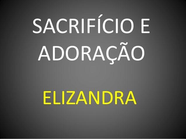 SACRIFÍCIO E ADORAÇÃO ELIZANDRA