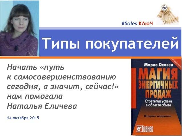 Начать «путь к самосовершенствованию сегодня, а значит, сейчас!» нам помогала Наталья Еличева 14 октября 2015 Типы покупат...