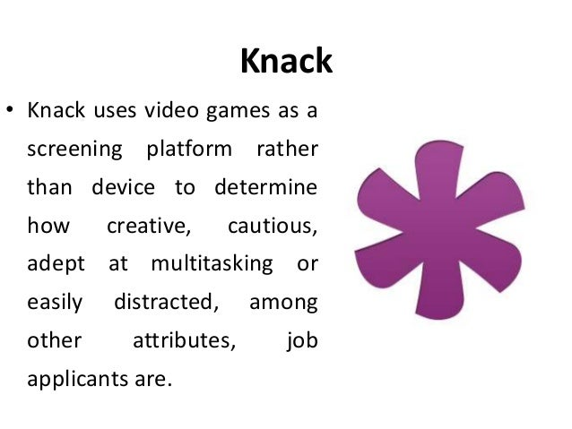 Knack • Knack uses video games as a screening platform rather than device to determine how creative, cautious, adept at mu...